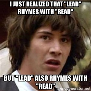 "Conspiracy Keanu - I just realized that ""lead"" rhymes with ""read"" but ""lead"" also rhymes with ""read"""