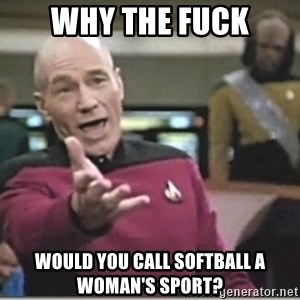 star trek wtf - Why the fuck would you call softball a woman's sport?