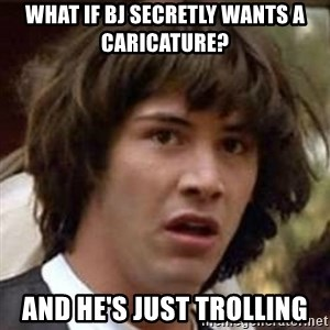 Conspiracy Keanu - what if bj secretly wants a caricature? and he's just trolling