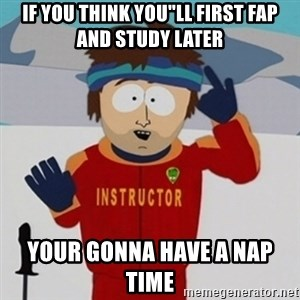 "SouthPark Bad Time meme - IF YOU THINK YOU""LL FIRST FAP AND STUDY LATER YOUR GONNA HAVE A NAP TIME"