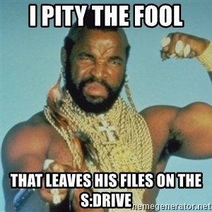 PITY THE FOOL - I Pity the Fool That leaves his files on the S:Drive