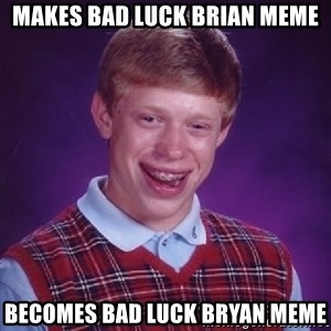 Bad Luck Brian - Makes bad luck brian meme Becomes bad luck Bryan meme