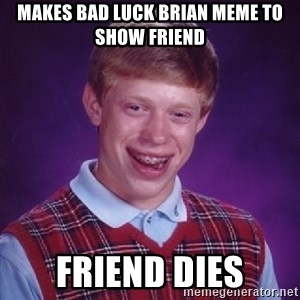 Bad Luck Brian - mAKES BAD LUCK BRIAN MEME TO SHOW FRIEND FRIEND DIES