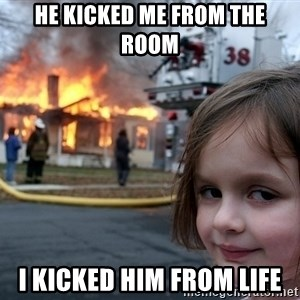 Disaster Girl - He kicked me from the room I kicked him from life