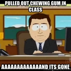 Aand Its Gone - Pulled out chewing gum in class aaaaaaaaaaaaand its gone