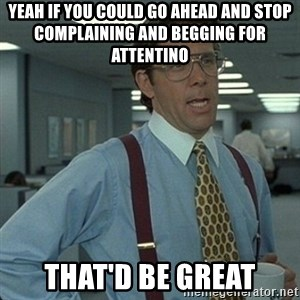 Yeah that'd be great... - Yeah if you could go ahead and stop complaining and begging for attentino that'd be great