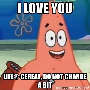Happily Oblivious Patrick - I love you Life® Cereal, do not change a bit