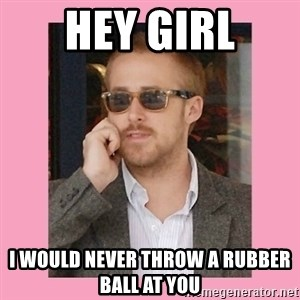 Hey Girl - Hey girl i would never throw a rubber ball at you