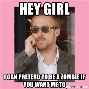 Hey Girl - Hey Girl I can pretend to be a zombie if you want me to