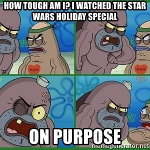 How tough are you - how tough am I? I watched the star wars holiday special on purpose