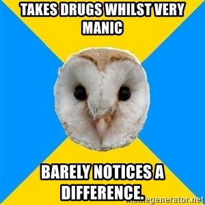 Bipolar Owl - takes drugs whilst very manic Barely notices a difference.