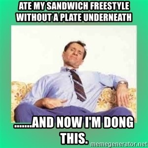 Al Bundy meme  - Ate my sandwich freestyle without a plate underneath .......and now I'm dong this.