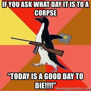 "Socially Fed Up Penguin - if you ask what day it is to a corpse ""TODAY IS A GOOd day to die!!!!"""