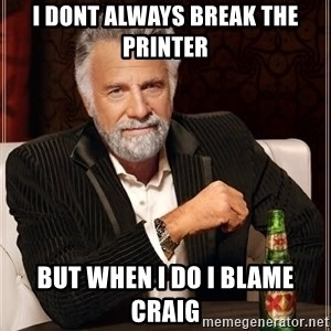 The Most Interesting Man In The World - i dont always break the printer but when i do i blame craig