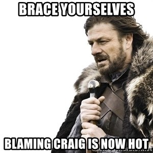 Winter is Coming - brace yourselves blaming craig is now hot