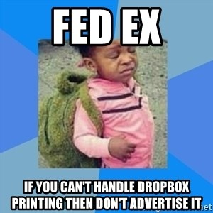 Disgusted Black Girl - Fed ex If you can't handle dropBox printing then don't advertise it