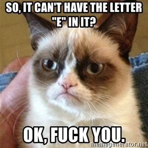 """Grumpy Cat  - so, it can't have the letter """"e"""" in it? ok, Fuck you."""