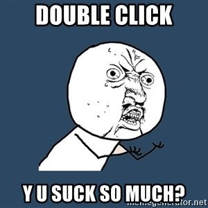 Y U No - double click y u suck so much?