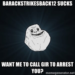 Forever Alone - barackstrikesback12 sucks want me to call gir to arrest you?
