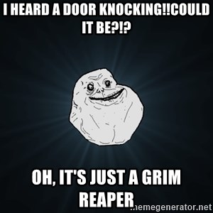 Forever Alone - I HEARD A DOOR KNOCKING!!cOULD IT BE?!? OH, IT'S JUST A GRIM REAPER