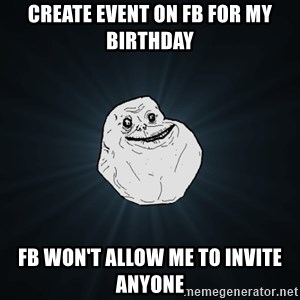 Forever Alone - Create event on fb for my birthday fb won't allow me to invite anyone