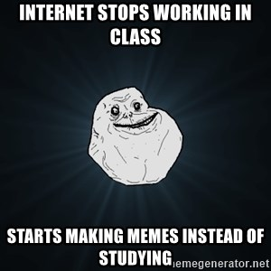 Forever Alone - Internet stops working in class starts making memes instead of studying
