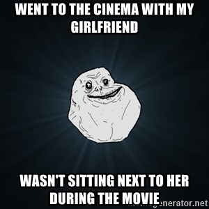 Forever Alone - Went to the cinema with my girlfriend wasn't sitting next to her during the movie