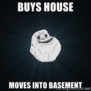Forever Alone - BUYS HOUSE MOVES INTO BASEMENT