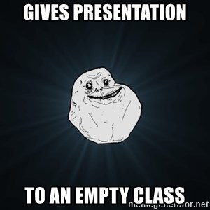 Forever Alone - Gives presentation to an empty class