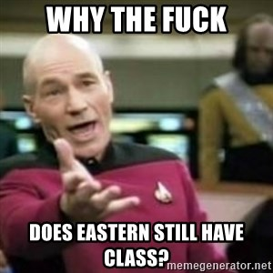 WHY THE FUCK meme - why the fuck does eastern still have class?