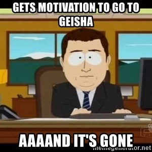 Aand Its Gone - gets motivation to go to geisha aaaand it's gone