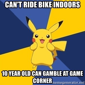 Pokemon Logic  - Can't ride bike indoors 10 year old can gamble at game corner