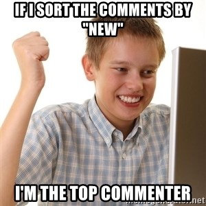 "First Day on the internet kid - if i sort the comments by ""new"" i'm the top commenter"
