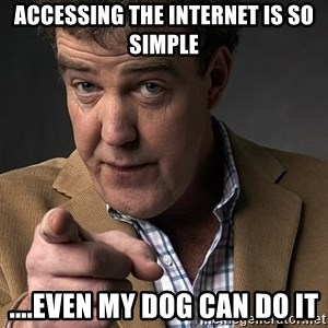 Jeremy Clarkson - accessing the internet is so simple ....even my dog can do it