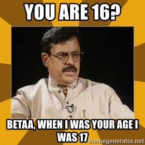 average indian father - You are 16?  Betaa, when i was your age I was 17
