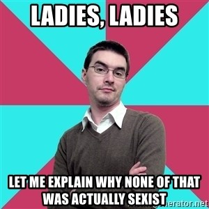 Privilege Denying Dude - Ladies, ladies let me explain why none of that was actually sexist