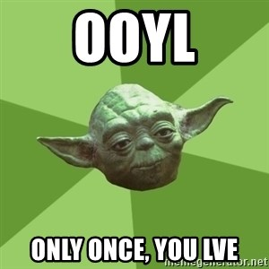 Advice Yoda Gives - OoYL Only once, you lve