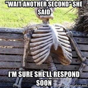 """Waiting For Op - """"wait another second"""" she said I'm sure she'll respond soon"""