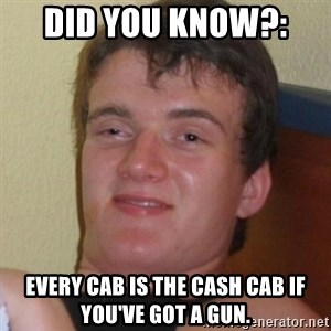 Really highguy - Did you know?:  EVERY CAB IS THE CASH CAB IF YOU'VE GOT A GUN.