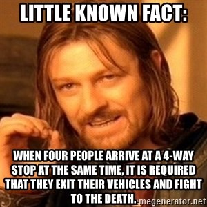 One Does Not Simply - Little Known Fact:  WHEN FOUR PEOPLE ARRIVE AT A 4-WAY STOP AT THE SAME TIME, IT IS REQUIRED THAT THEY EXIT THEIR VEHICLES AND FIGHT TO THE DEATH.