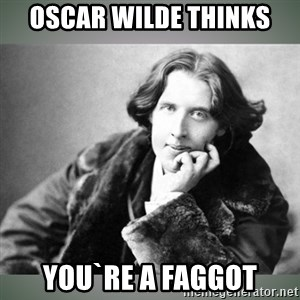 Oscar Wilde - Oscar wilde thinks  you`re a faggot