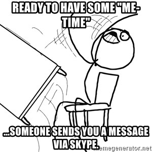 """Desk Flip Rage Guy - ready to have some """"me-Time"""" ...someone sends you a message via skype."""