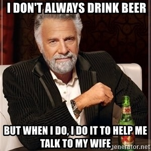 The Most Interesting Man In The World -  I don't always drink beer but when I do, I do it to help me talk to my wife