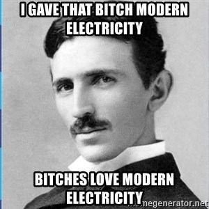 Nikola tesla - I gave that bitch modern electricity Bitches love modern electricity