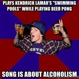 "Sunny Student - pLAYS kendrick lamar's ""swimming pools"" while playing beer pong song is about ALCOHOLISM"