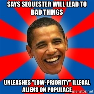 """Obama - Says Sequester will lead to bad things unleashes """"low-Priority"""" illegal aliens on populace"""