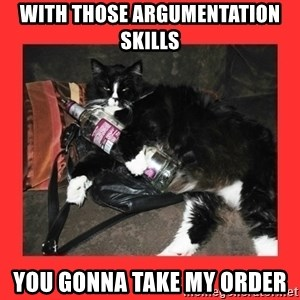 bitch please - With those argumentation skills you gonna take my order
