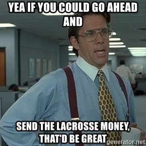 Bill Lumbergh - Yea if you could go ahead and send the lacrosse money, that'd be great