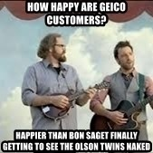 Happier than Geico Guys - How happy are geico cusTomers? HappIer than Bon Saget finally getting to see the Olson twins naked