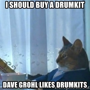 i should buy a boat meme - i should buy a drumkit Dave grohl likes drumkits